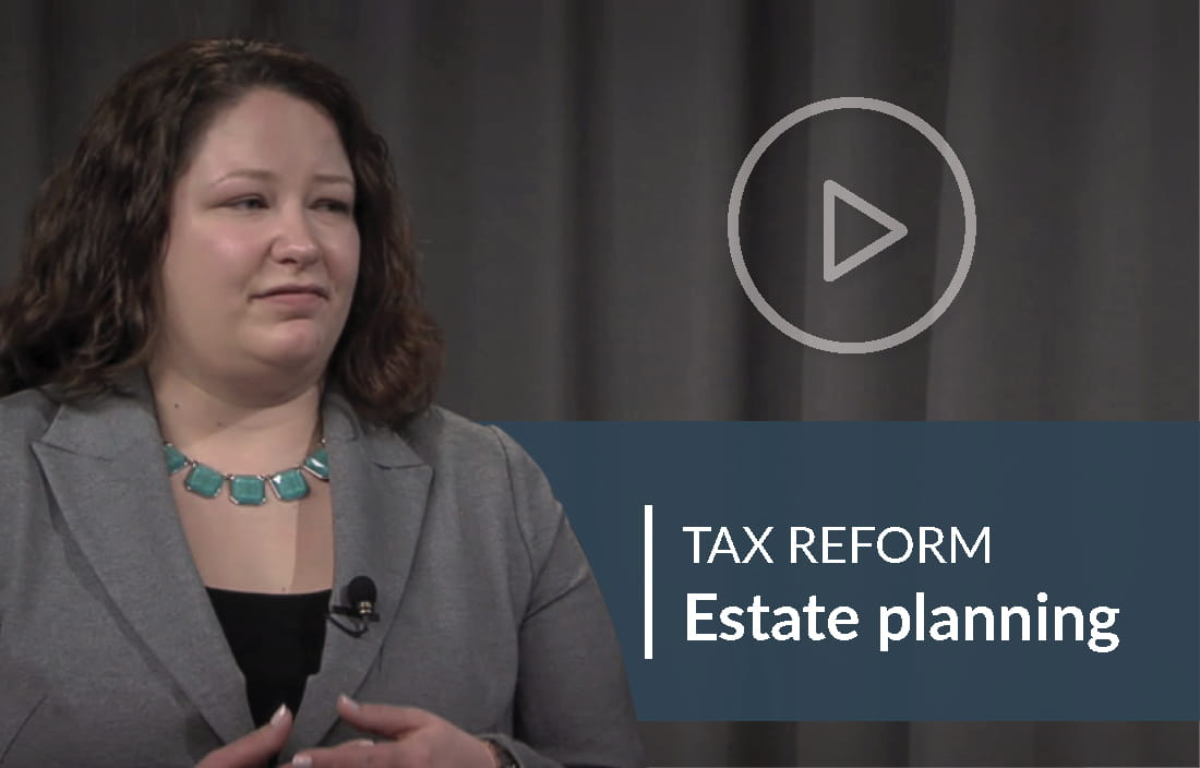 Tax Reform Video: Ensure your estate plan accomplishes your post-tax reform goals